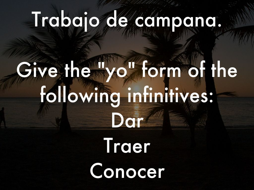 "Trabajo de campana.  Give the ""yo"" form of the following infinitives: Dar Traer Conocer"