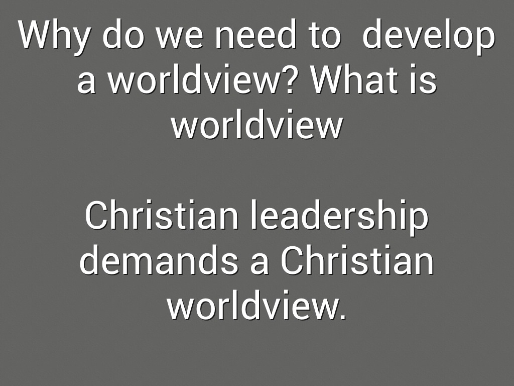 "christian worldview of leadership When christians talk about the importance of developing a worldview message, they typically mean learning how to argue persuasively against the ""isms"" of the day but having a christian even christian friends and leaders may shake their heads disapprovingly and advise us that we've made a mistake but if we have."