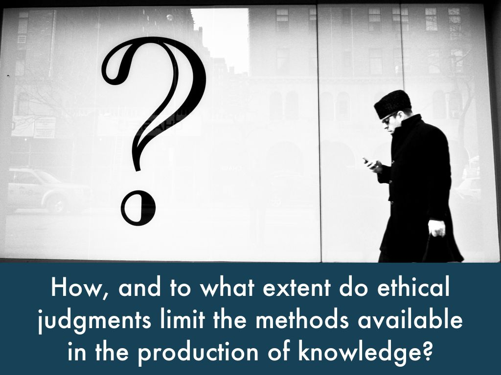 ethical judgments limit knowledge in the arts and natural sciences Ethical judgements limit the methods available in the production of knowledge in both the arts and the natural sciences discuss introduction the knowledge claim made in this title is that, at times, scientific and artistic development and expression are impeded by moral arguments.