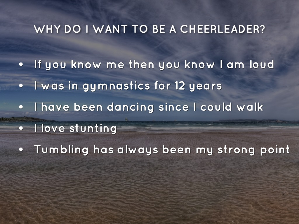 why do you want to be a cheerleader If you're considering a career as a cheer coach, then you've come to the right  place  what does a cheer coach do  strong knowledge of the technical  aspects of cheerleading, cheer coaches also need to have a grasp of  kinesiology as.