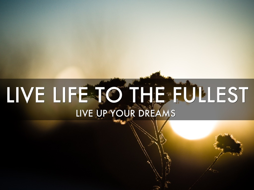 Live Life To The Fullest Quotes Live Life To The Fullestarya Eiliyah