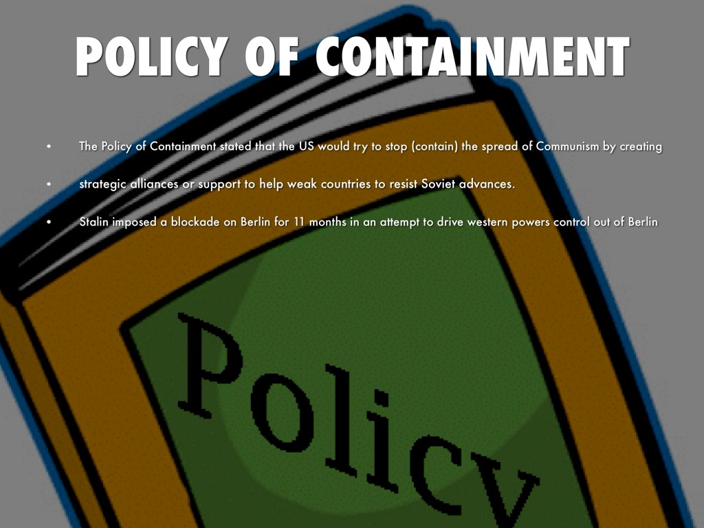 policy of containment The policy of containment was a diplomatic strategy of the united states to prevent the spread of the communism during the cold war economic support should bind countries to the united states this was a counteraction against the new soviet sphere of.