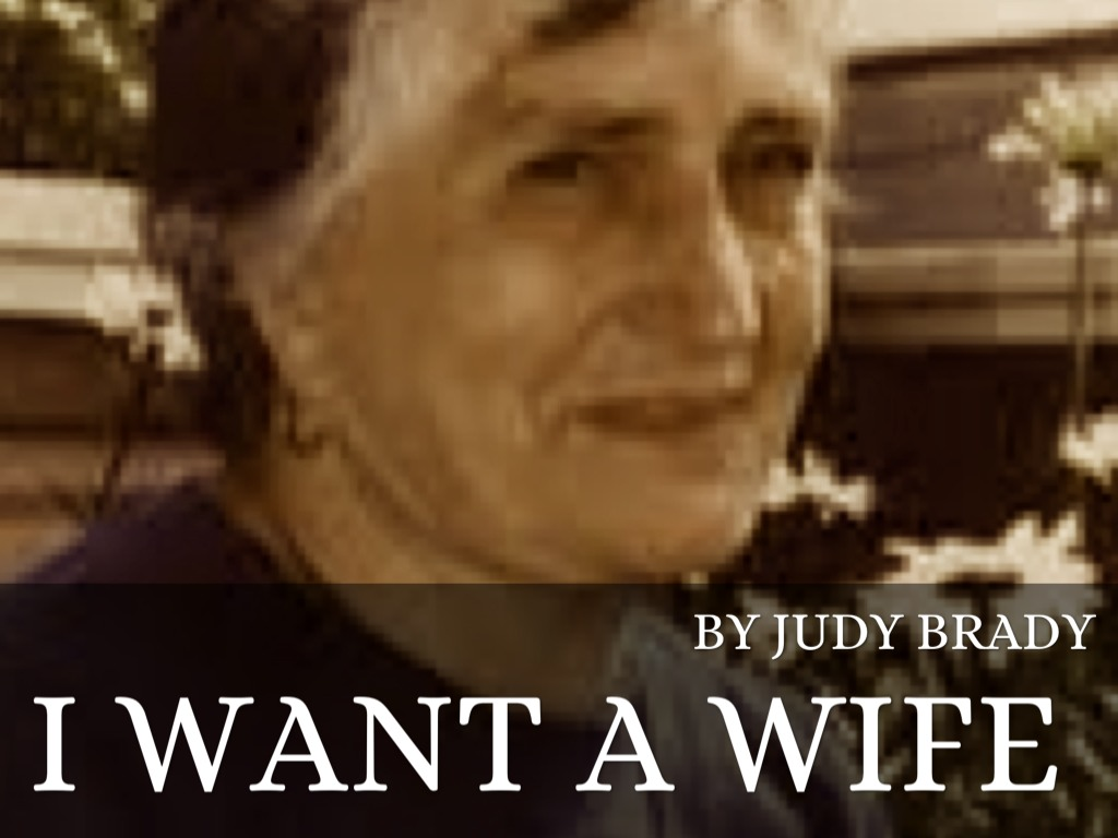i want a wife a wife I want a wife by judy brady 1- i belong to that classification of people known as wives i am a wife and, not altogether incidentally, i am a mother 2- not too long ago a male friend of mine appeared on the scene fresh from a recent divorce.
