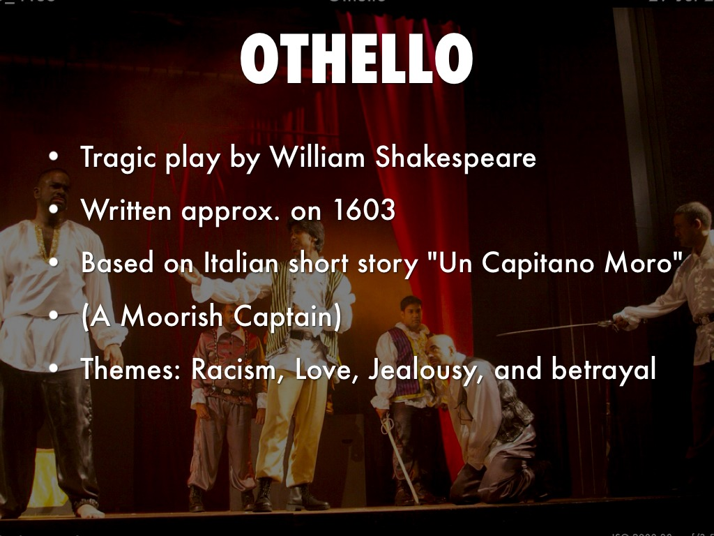 a central theme of racism in othello by william shakespeare Othello (the tragedy of othello, the moor of venice) is a tragedy by william shakespeare, believed to have been written in 1603it is based on the story un capitano moro (a moorish captain) by cinthio, a disciple of boccaccio, first published in 1565.
