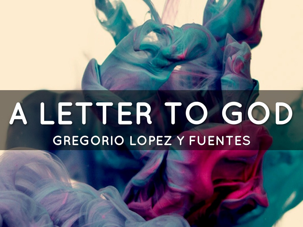 a letter to god by gregorio lopez A letter to god theme: faith, culture and values learning outcome: by gregorio lopez fuentes it is a story about a man who has unfailing faith in god 'letter to god' and the poem 'i wrote myself a letter' given in the reader.