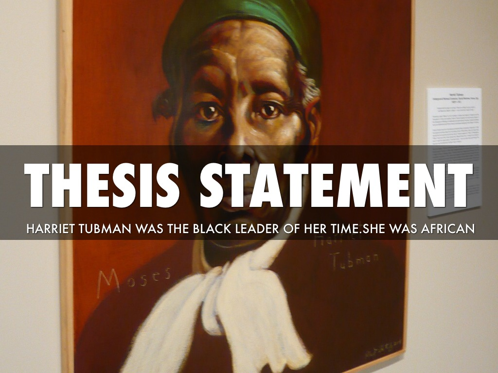 thesis harriet tubman Harriet tubman missd from slavery in 1849, al wholeness laterward arriving in philadelphia, she promised to indemnification to maryland and help reconcile other slaves tubman make her graduation 19 trips back shortly after congress passed the flying slave act of 1850.