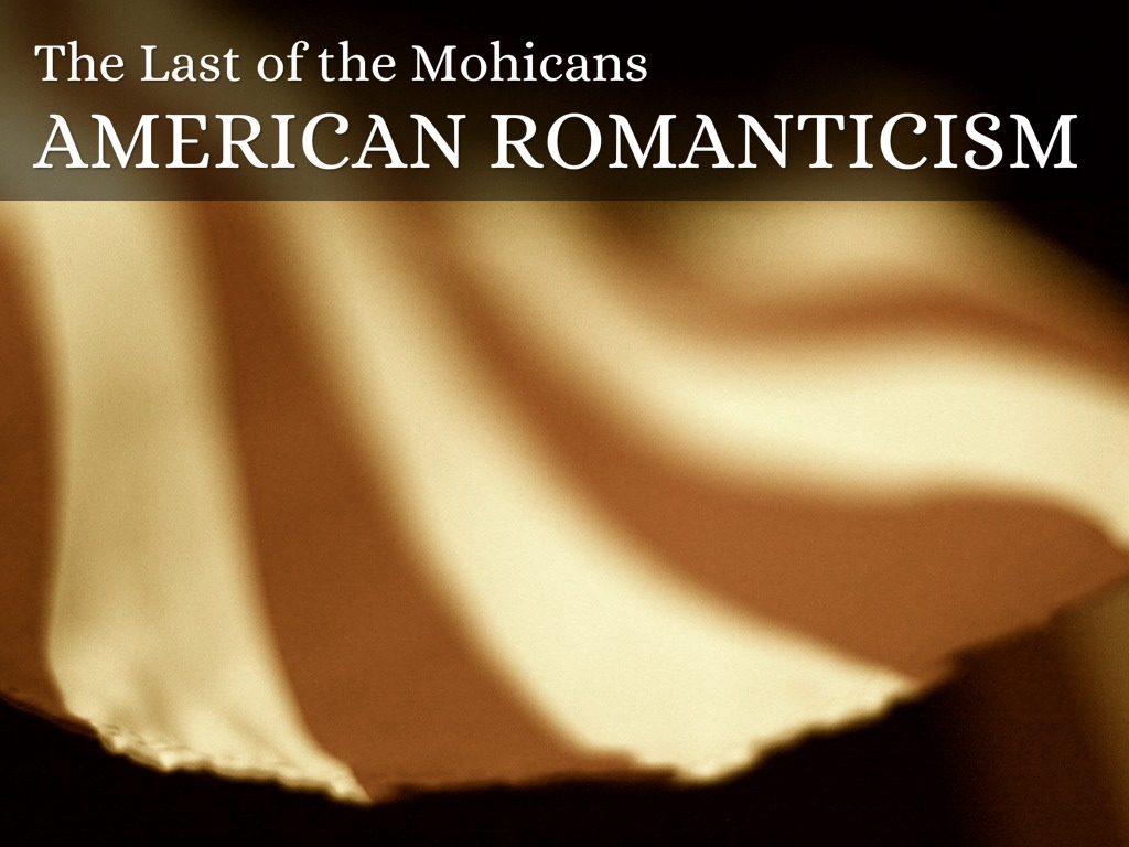 romanticism in last of the mohicans James fenimore cooper's the last of the mohicans (1826), is an important expression of the myth of the last of the race not merely for its popularity or influence, but because it was the first novel to illustrate the modern concept of race as a divisive issue.