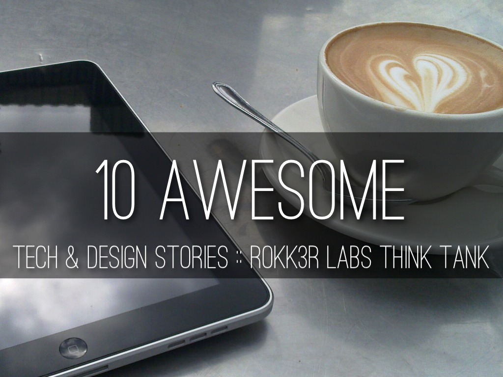 10 Awesome Tech & Design Stories