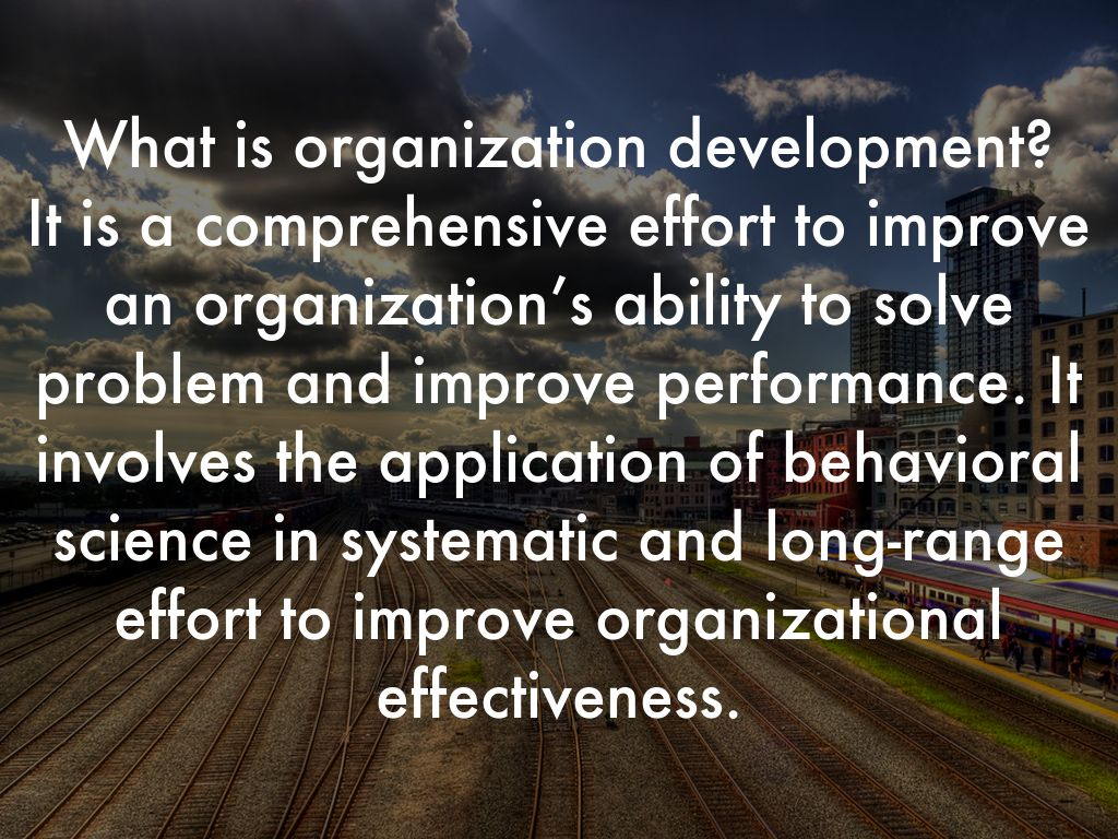 What is organization development? It is a comprehensive effort to improve an organization's ability to solve problem and improve performance. It involves the application of behavioral science in systematic and long-range effort to improve organizational effectiveness.