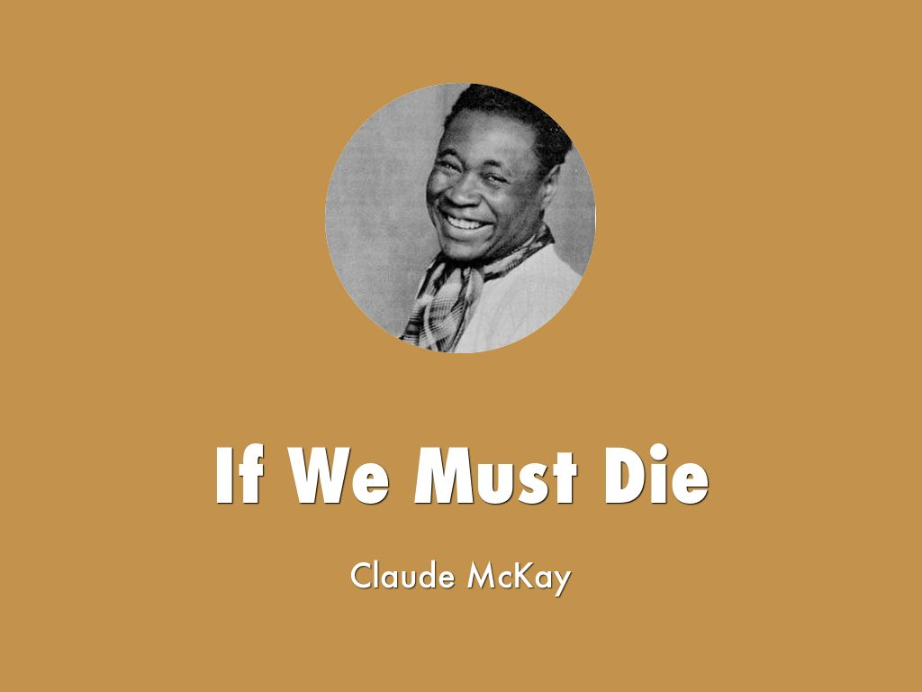 """if we must die mckay """"if we must die,"""" a poem we all should know mckay penned his famous lines after riots in the summer of 1919 left dozens dead and thousands homeless."""