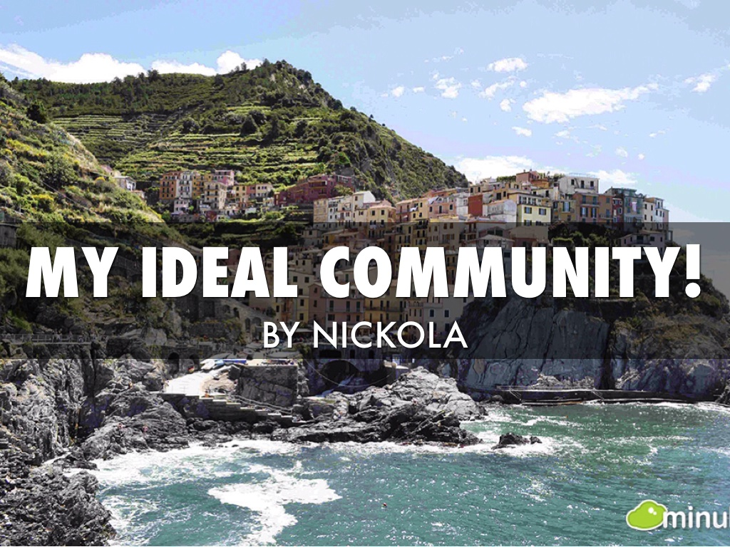 my ideal community My ideal city is probably too perfect to be real it is most likely a large metropolitan city the urban composition and cultural offerings of small towns or cities like ames and des moines simply don't cut it.