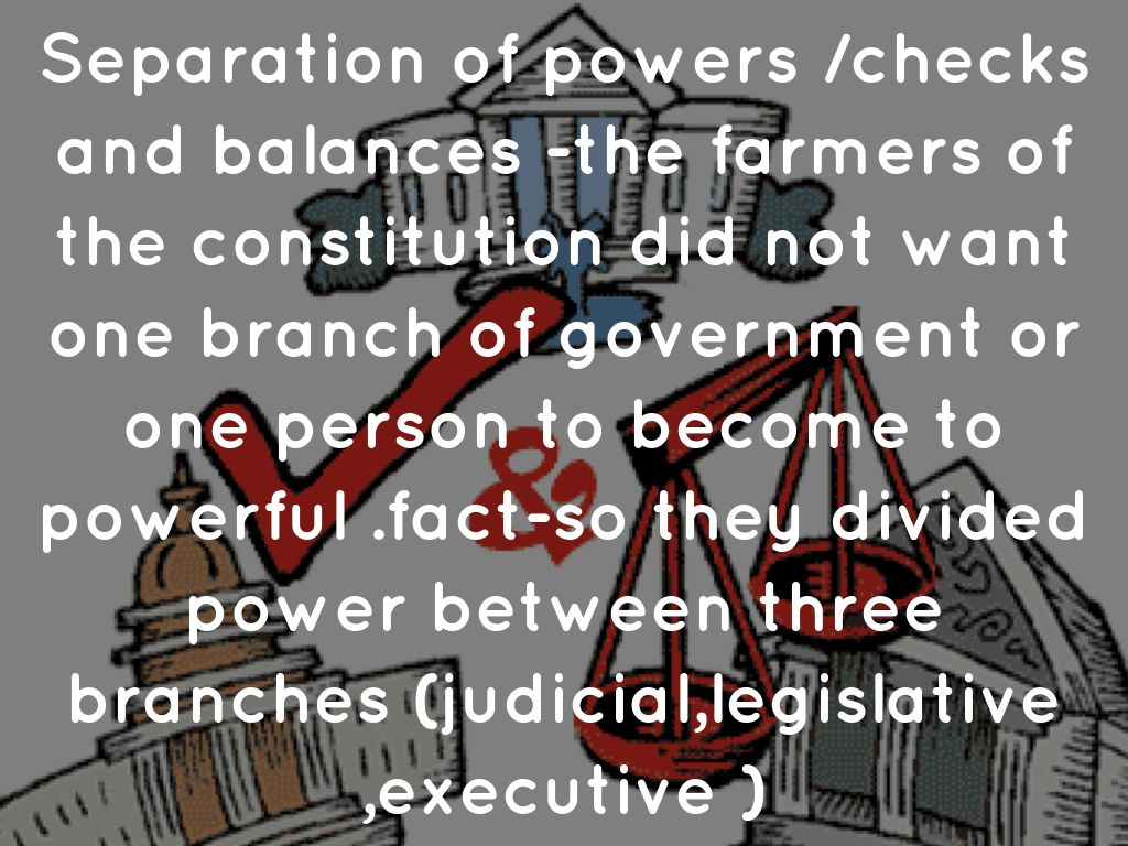 separation of powers and checks and balances Separation of powers, therefore, refers to the division of government responsibilities into distinct branches to limit any one branch from exercising the core functions of another the intent is to prevent the concentration of power and provide for checks and balances.