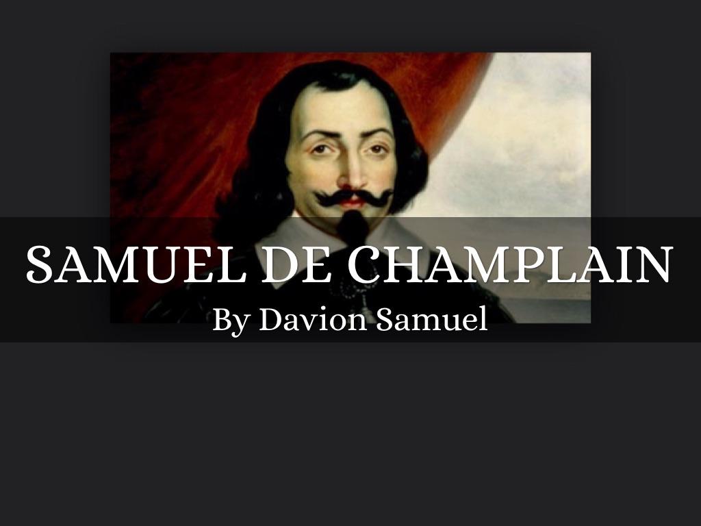 samuel de champlain Noun: 1 samuel de champlain - french explorer in nova scotia who established a settlement on the site of modern quebec (1567-1635.