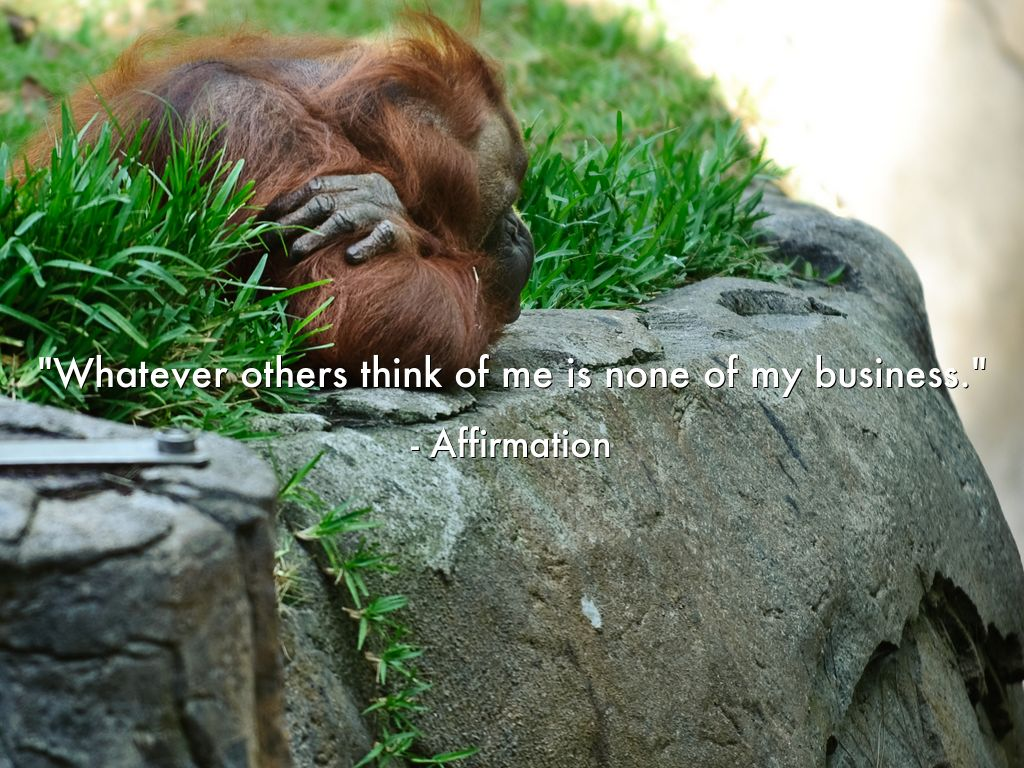 """""""Whatever others think of me  is none of my business."""" - Affirmation"""