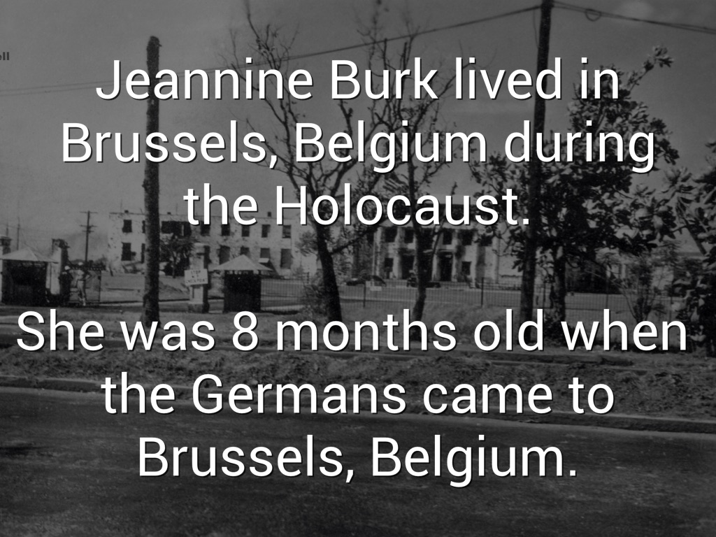 jeannine burk Jeannine burk was born in brussels, belgium she was eight months old when the germans occupied western europe when the nazis began deporting belgian jews to auschwitz, jeannine's parents put her in the care of a christian woman.