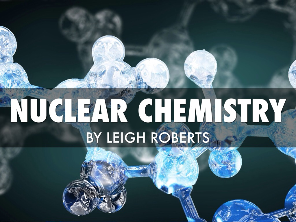 Nuclear Chemistry By Leigh Roberts
