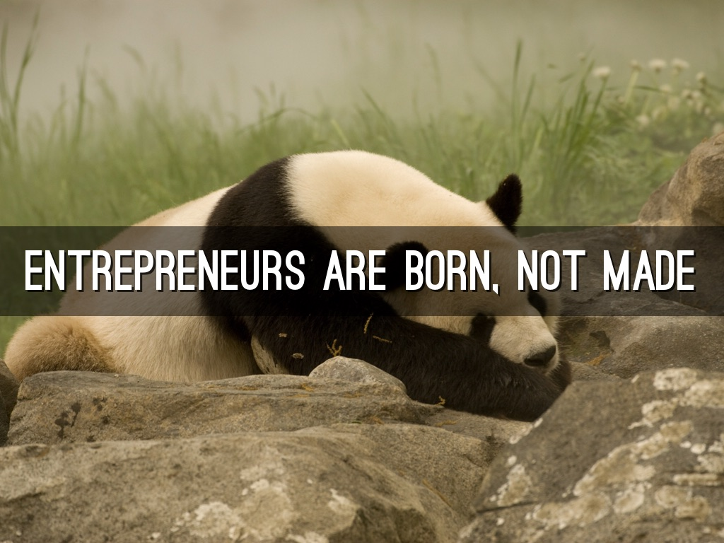 are entrepreneurs born or made For as long as i can remember, the question of whether successful entrepreneurs are born or made has been a subject of debate i thought i'd give my own two cents to this debate from my own perspective.