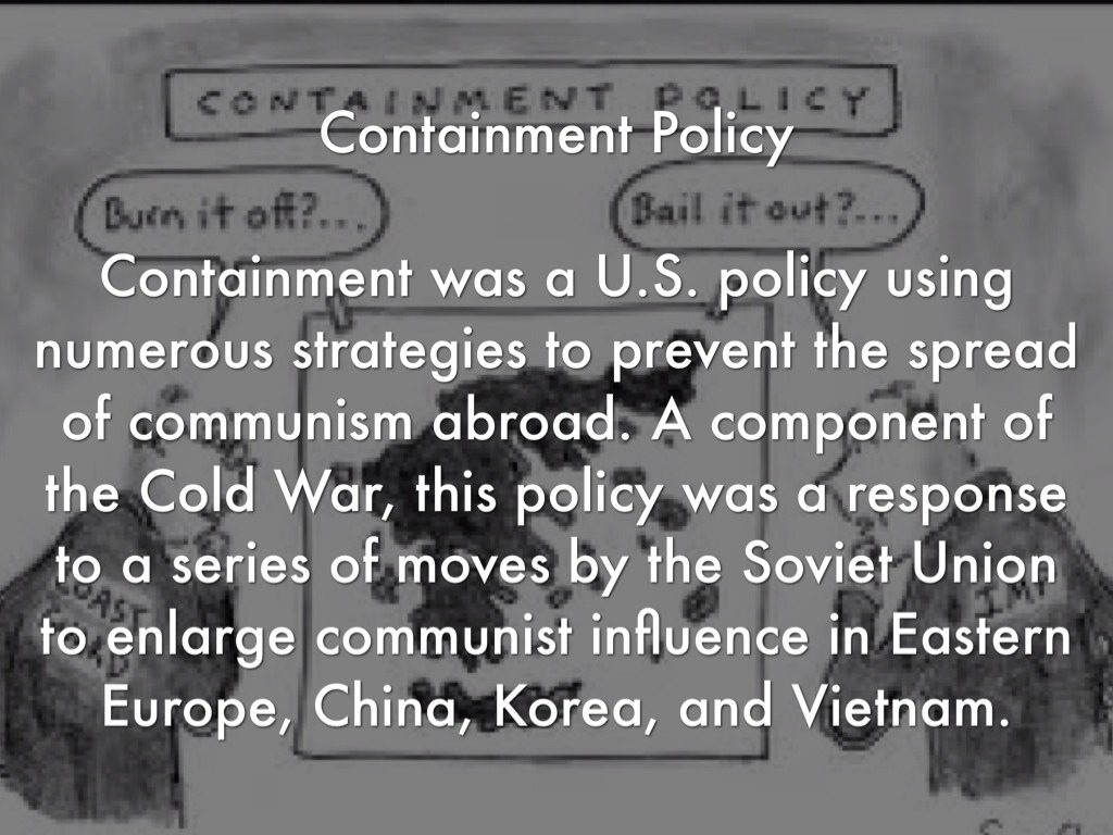 cold war containment policy essay - containment policy essay introduction containment policy has become a popular political concept and term during the post-world war ii period, triggering the advent of cold war the cold war marked the challenge against capitalism and modernism, versus its converse concepts and ideologies, socialism and communism.