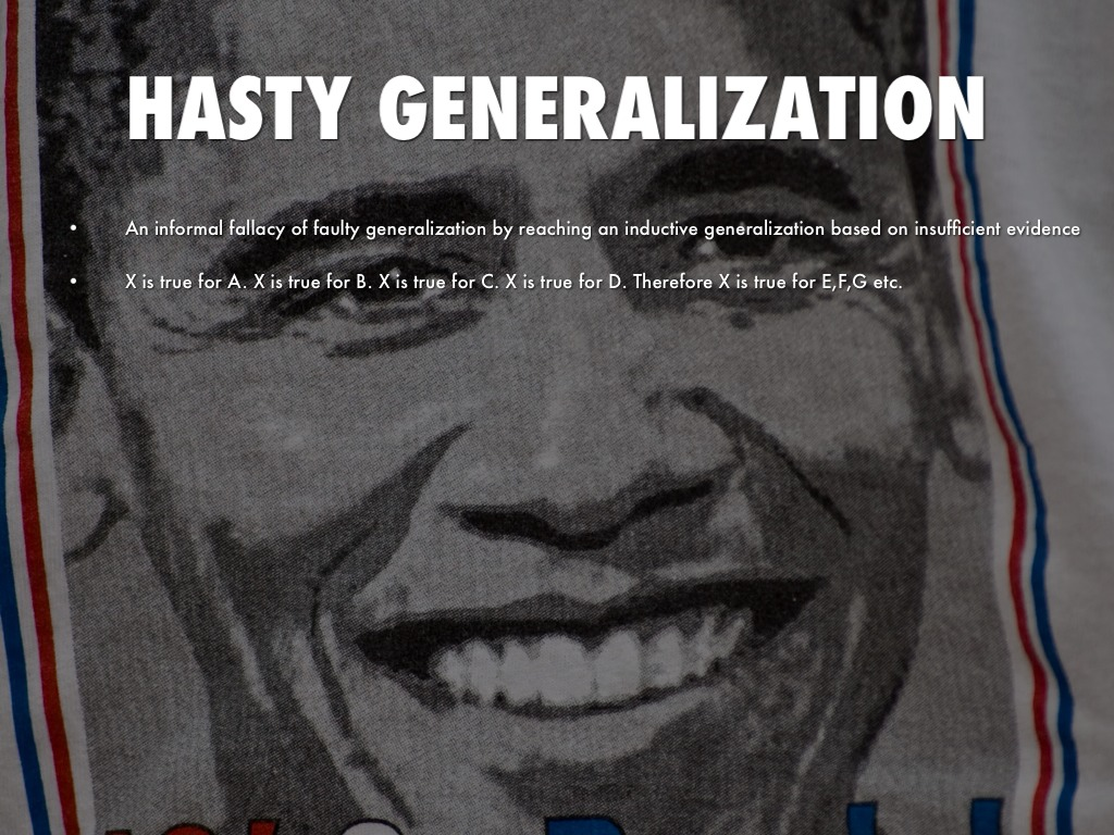 hasty generalization fallacy example A dicto simpliciter (an argument based on an unqualified generalization) - the   hasty generalization (or fallacy of insufficient sample) - example given in the.