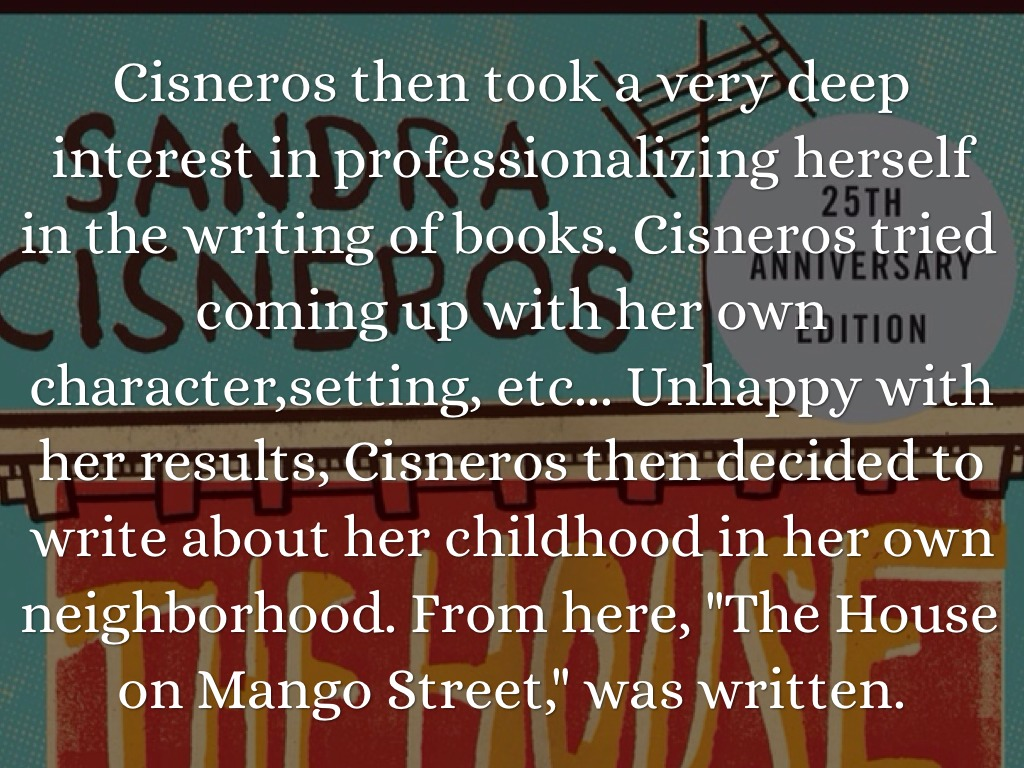 a glimpse at the life of sandra cisneros and her writing the house on mango street Each line a glimpse into a child's  the house on mango street is sandra cisneros's greatly admired novel  role in the young girls life cisneros.