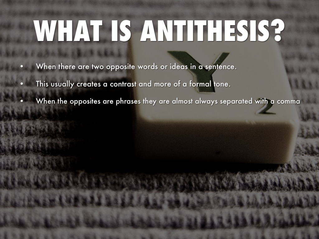 antithesis is Antithesis (greek for setting opposite, from ἀντί against and θέσις position) is used in writing or speech either as a proposition that contrasts with or reverses some previously mentioned proposition, or when two opposites are introduced together for contrasting effect.