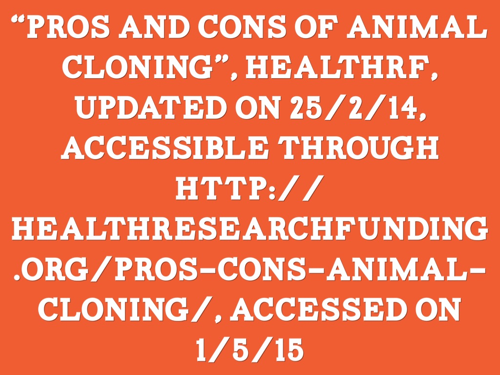 pros and cons of animal cloning Pros and cons of reproductive cloning by apecsecadmin - dec 7, 2014 0 13424 in scientific studies of cloning, only 5% of the animals that have been cloned under clinical conditions have been considered a success even in weighing the pros and cons of it.
