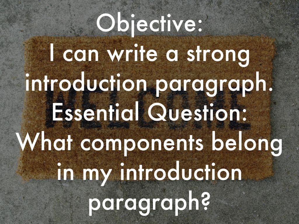 Objective: I can write a strong introduction paragraph. Essential Question: What components belong in my introduction paragraph?