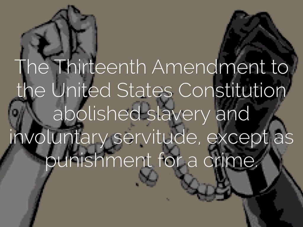 thirteenth amendment slavery The 13th amendment, which formally abolished slavery in the united states, passed the senate on april 8, 1864, and the house on january 31, 1865 on february 1, 1865, president abraham lincoln approved the joint resolution of congress submitting the proposed amendment to the state legislatures.