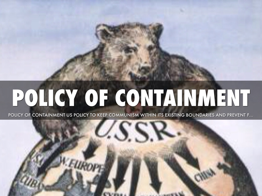 policies of containment Containment was a foreign policy strategy followed by the united states during the cold war containment stated that communism needed to be contained, or it would spread to neighboring.