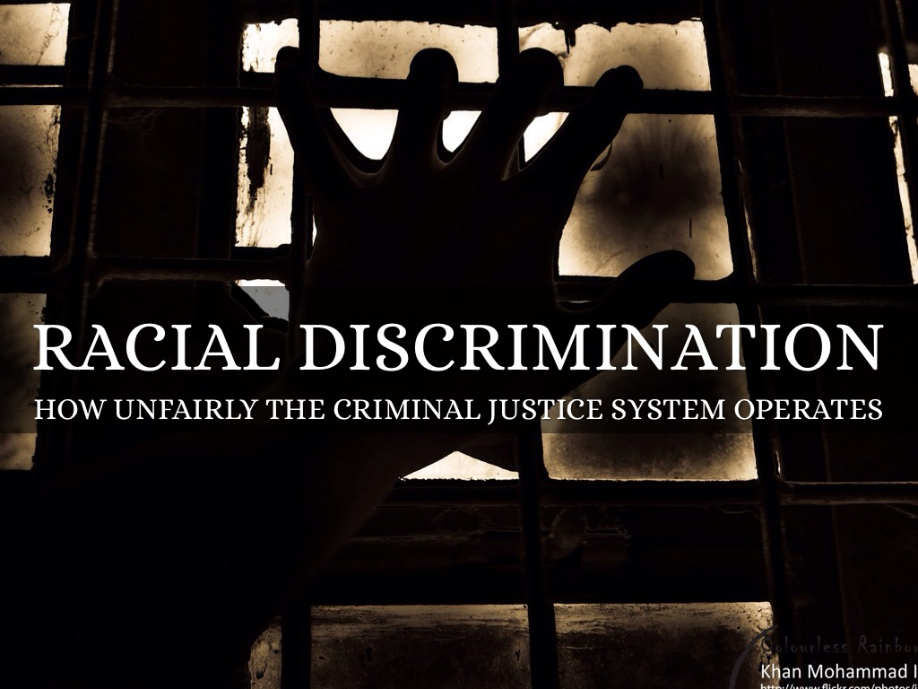racial discrimination in the criminal justice system It is generally agreed that discrimination based on racial or ethnic origin is morally wrong and a violation of the principle of equality race refers to groups of persons who are relatively alike in their biological inheritance and are distinct from other groups.