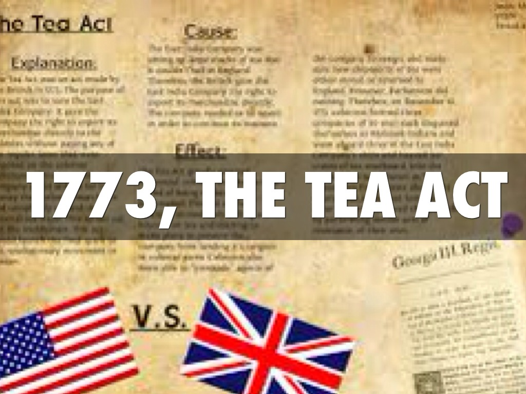 tea act The tea act (1773) was an act on parliament made by great britain that taxed all incoming tea goods that were bound for the thirteen colonies the particular goal of.