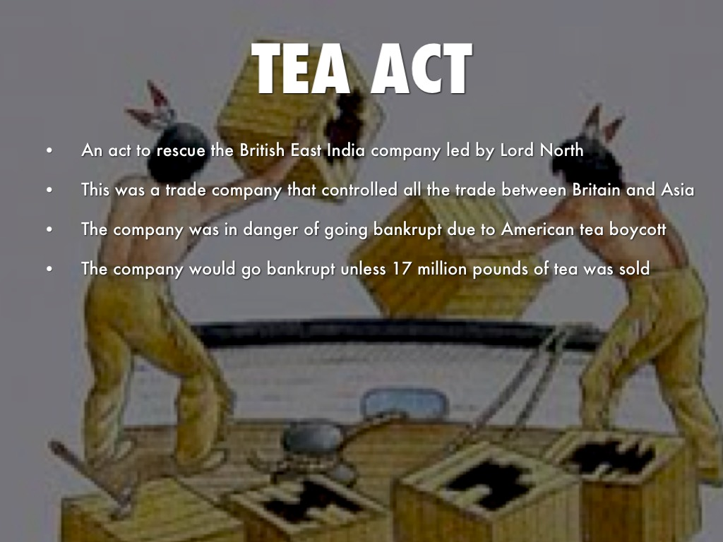 tea act The tea act of 1773 was one of several measures imposed on the american colonists by the heavily indebted british government in the decade leading up to the american revolutionary war (1775-83 .