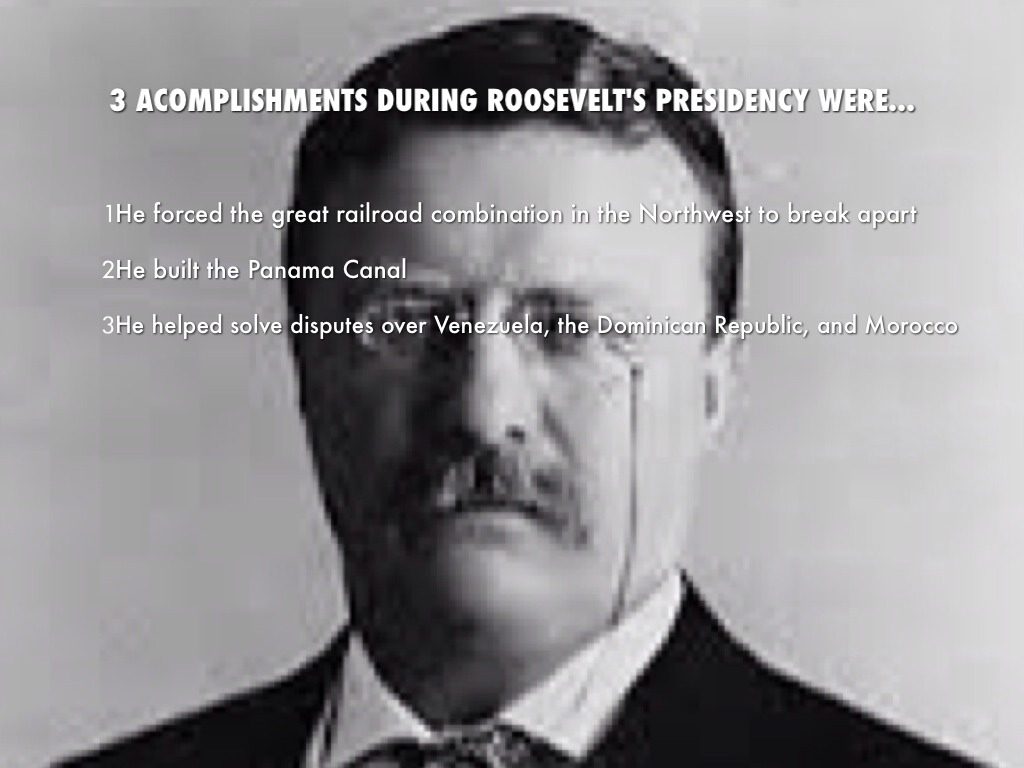 theodore roosevelt accomplishments during presedency Teddy roosevelt arguably started the imperial presidency which essentially places the president on a pedestal and treats him like a king rather than another member in our 3 coequal branches of government.