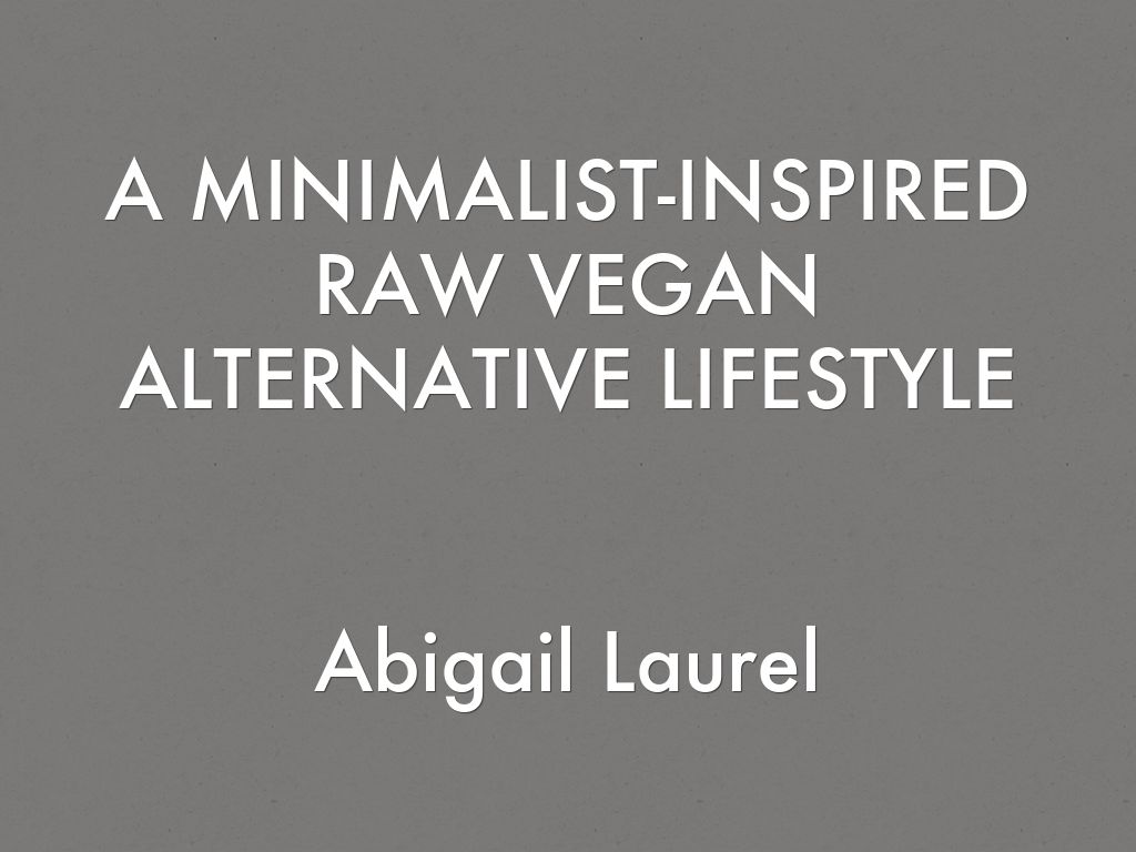 A MINIMALIST-INSPIRED RAW VEGAN ALTERNATIVE LIFESTYLE   Abigail Laurel