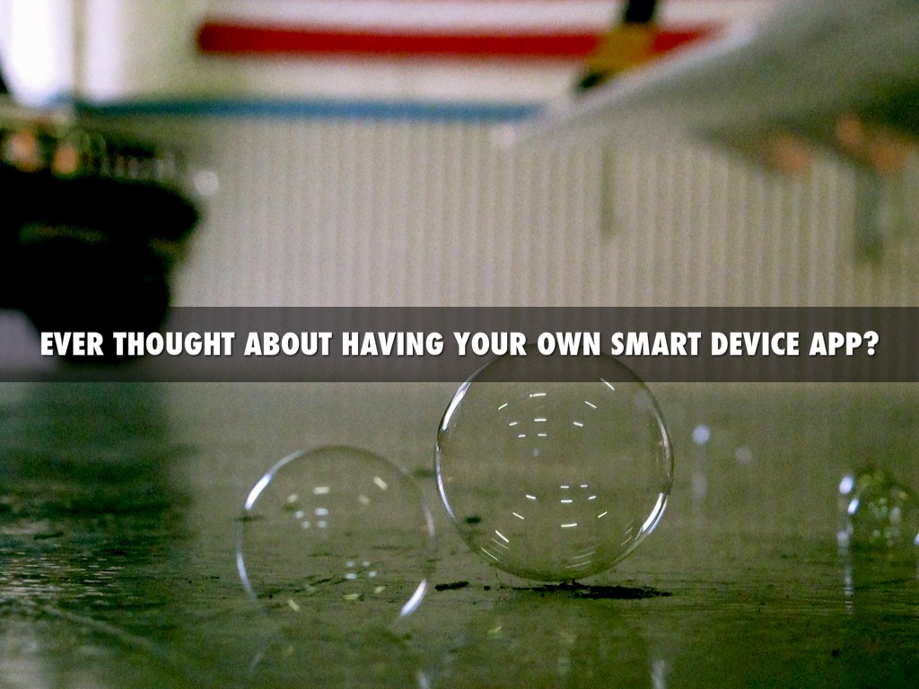 Ever Thought About Having Your Own Smart Device App?