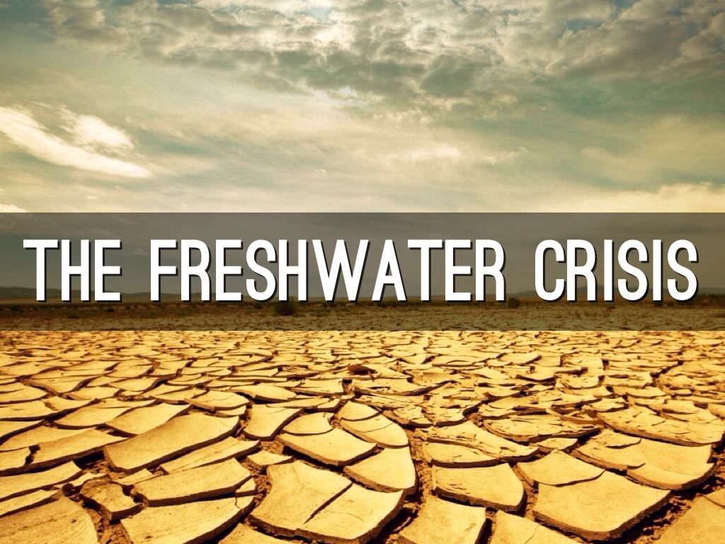 freshwater crisis The fresh water crisis is a problem that is occurring currently one earth, where there is a huge lack of fresh water stated by the un with the lack of fresh water, there will be not enough fresh water to sustain many countries.