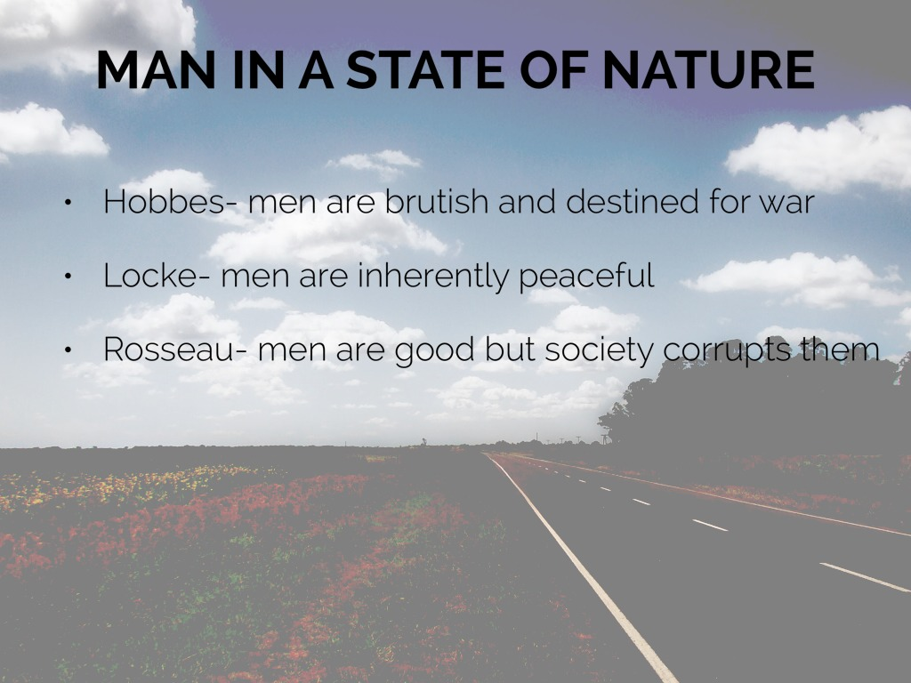hobbes lockes and rousseaus philosophies on the nature of men The state of nature in hobbes and locke's philosophy thomas  that is that any  man can dominate others, regardless of the means used – be it strength or  cunning  rousseau tells us that it is private property that ends the state of  nature.