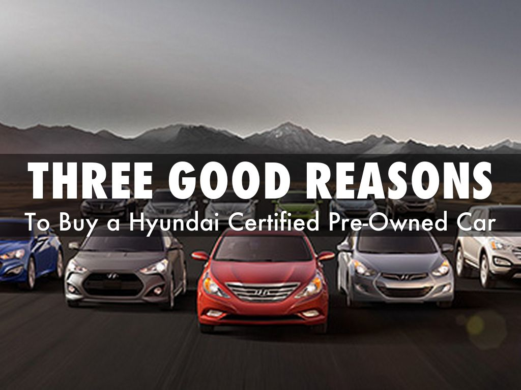 Three Good Reasons To Buy A Hyundai Certified Pre Owned