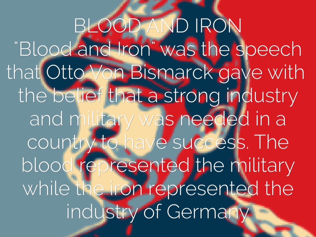bismarck policy of blood and iron How did bismarck go about unifying the german states essay sample pages: 5 word count: bismarck adopted a policy of blood and iron for his plans of unifying england were not on the best terms with france and also followed a policy of splendid isolation and thus posed no.