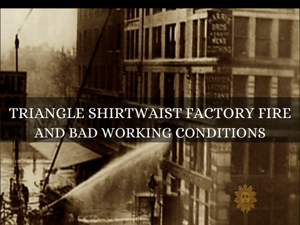 triangle shirtwaist company fire The triangle shirtwaist factory fire occurred in new york city on march 25, 1911 it is the worst industrial disaster in the history of the city.