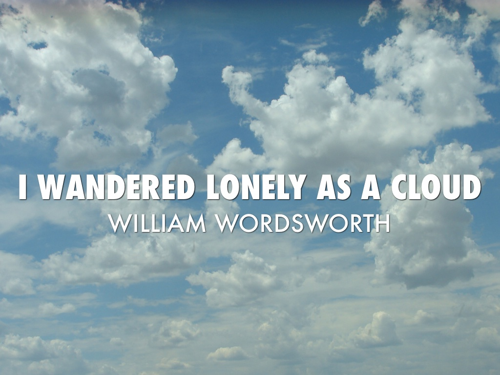 william wordsworths i wandered lonely as I wandered lonely as a cloud / that floats on high o'er vales and hills, / when all at once i saw a crowd, / a host of golden daffodils / along the lake, beneath the trees, / ten.