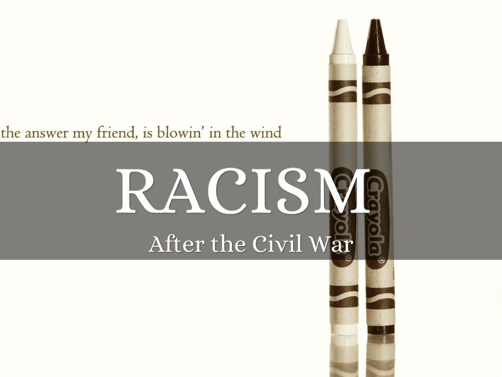 racism after the civil war Pride and prejudice in the american civil war the image of the american civil war as a 'white man's fight' became the national norm almost as soon as the last shot was fired susan-mary grant looks at the experience and legacy of the conflict for black americans.