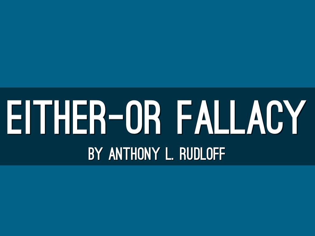 Eitheror Fallacy By Anthony Rudloff