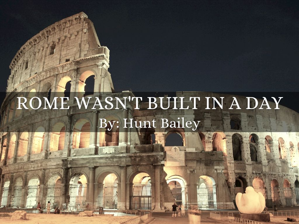 rome was not built in a day essay It wasn't corruption that caused rome not to be built in a day in fact, my impression is that, in comparison to other city-states in antiquity that grew to rule.