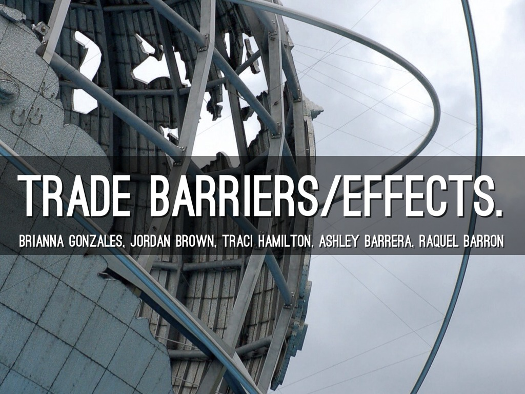 trade barrier Trade barriers cause a limited choice of products and, therefore, would force customers to pay higher prices and accept inferior quality trade barriers generally favor rich countries because these countries tend to set international trade policies and standards.