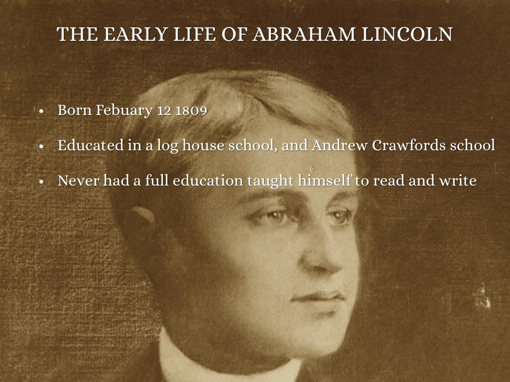 the early life and career of abraham lincoln Abraham lincoln was born on february 12, 1809, in a one-room log cabin in hardin county, kentucky in a town now known as hodgenville lincoln was named after his dead grandfather, who was killed in 1786, shot from ambush by an indian while clearing a field at a young age abe learned to chop wood.
