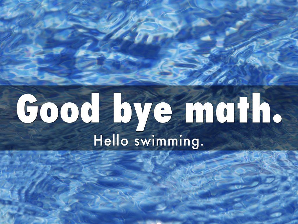 Good Bye Math. Hello Swimming.