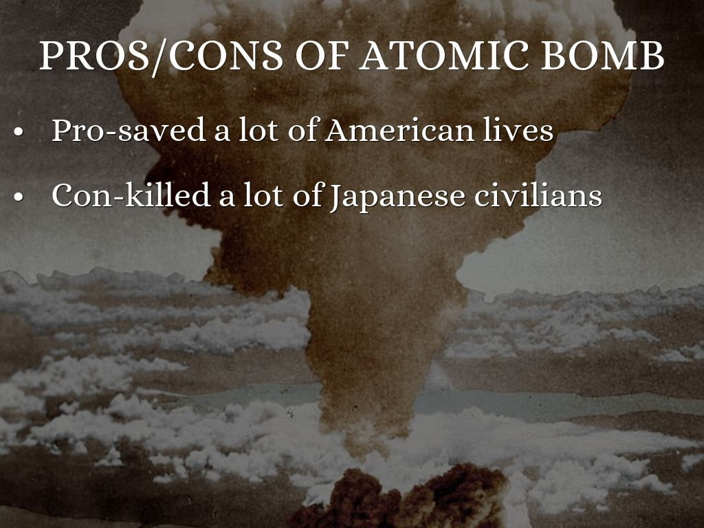 pros and cons of dropping the atomic bomb on japan The dropping of atomic bomb in hiroshima and nagasaki ended the wars quickly , as japan saw the devastating effects it had on their people and country.