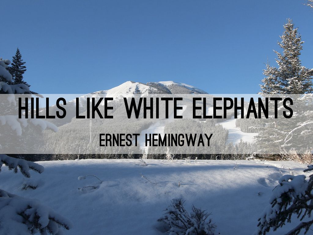 hills like white elephants ernest hemmingway The short story i decided to evaluate is hills like white elephants by ernest  hemingway i have read this story before and i do love ernest hemmingway's  work.
