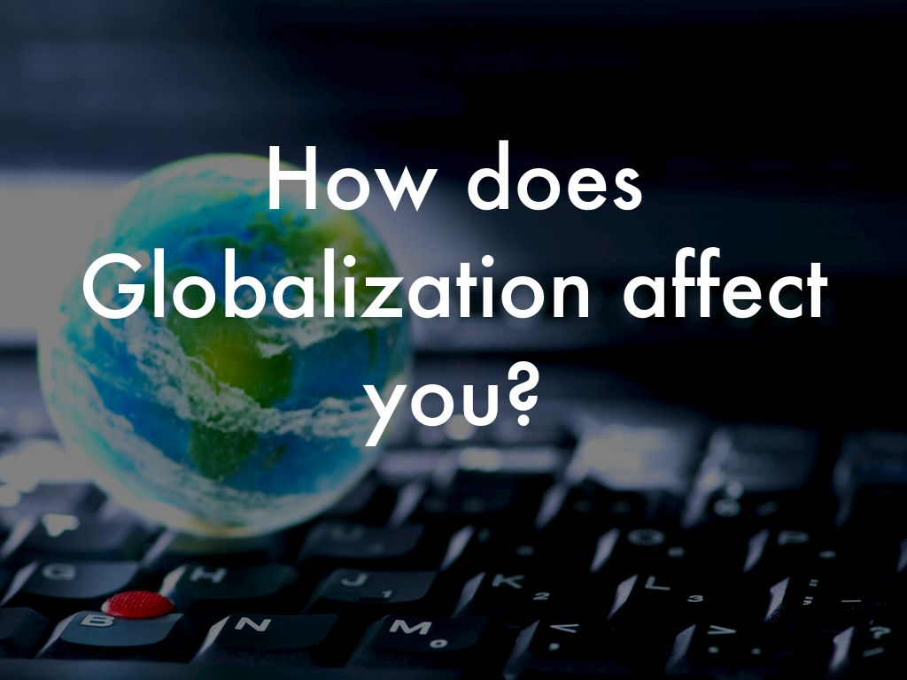 how does globalization affect me If you don't believe me does this all mean that globalization did not help women globalization: has it helped or hurt women 170.